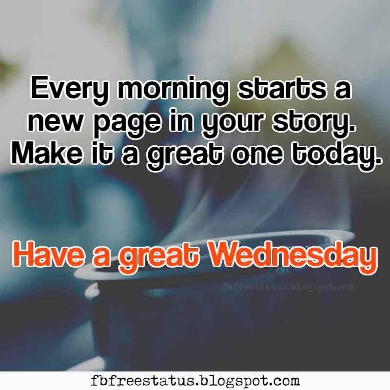 Every morning starts a new page in your story. Make it a great one today. Have a great Wednesdayand Happy Wednesday.