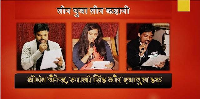 'तीन युवा तीन कहानी'-  श्रीमंत जैनेन्द्र, रुपाली सिंह और एजाजुल हक