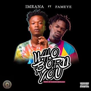 Imrana - Who Born You Ft. Fameye (Prod. By DareMameBeatz)