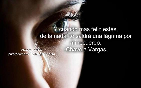 Y cuando mas feliz estés, de la nada, te saldrá una lágrima por mi recuerdo.  -Chavela Vargas.