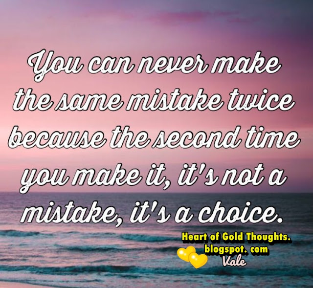 You can never make  the same mistake twice, because the second time you make it, it´s not a mistake, it´s a choice.