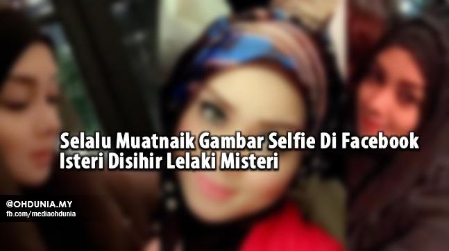 Selalu Muatnaik Gambar Selfie Di Facebook, Isteri Disihir Lelaki Misteri