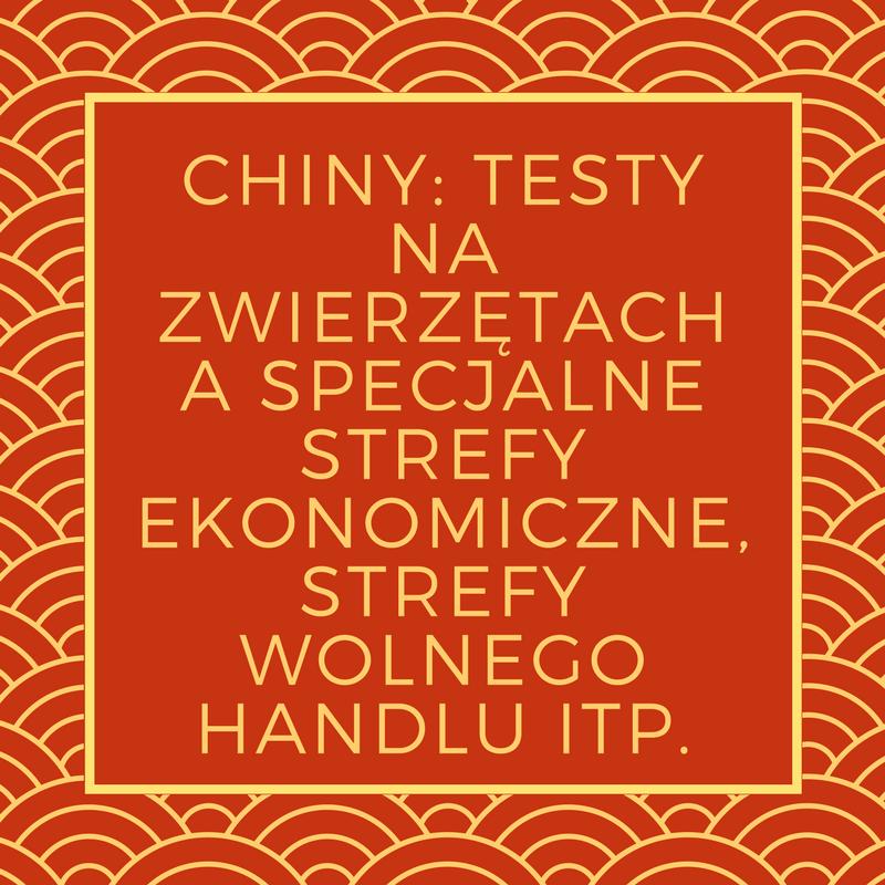 CHINY: TESTY NA ZWIERZĘTACH A SPECJALNE STREFY EKONOMICZNE, STREFY WOLNEGO HANDLU ITP.