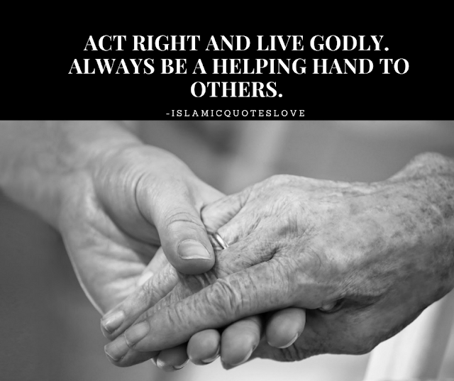 ACT RIGHT AND LIVE GODLY. ALWAYS BE A HELPING HAND TO OTHERS.