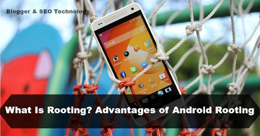 What is Android Rooting and Advantages of Rooting