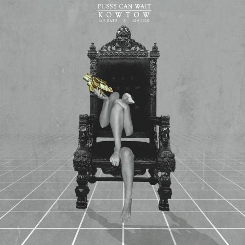 Ian Ka$h – Pussy Can Wait/Kowtow – Single