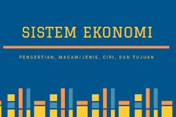 Sistem Ekonomi : Pengertian, Macam/Jenis, Ciri, dan Tujuan