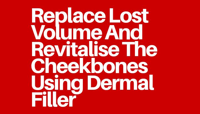 Replace Lost Volume And Revitalise The Cheekbones Using Dermal Filler