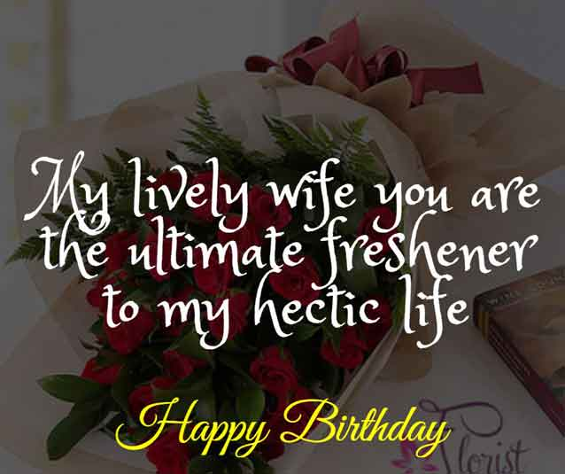 My lively wife you are the ultimate freshener to my hectic life. HBD!