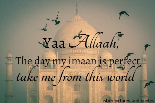 Allah Quotes: Ya Allah The Day my imaan is perfect take me from this world