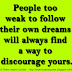 People too weak to follow their own dreams will always find a way to discourage yours.