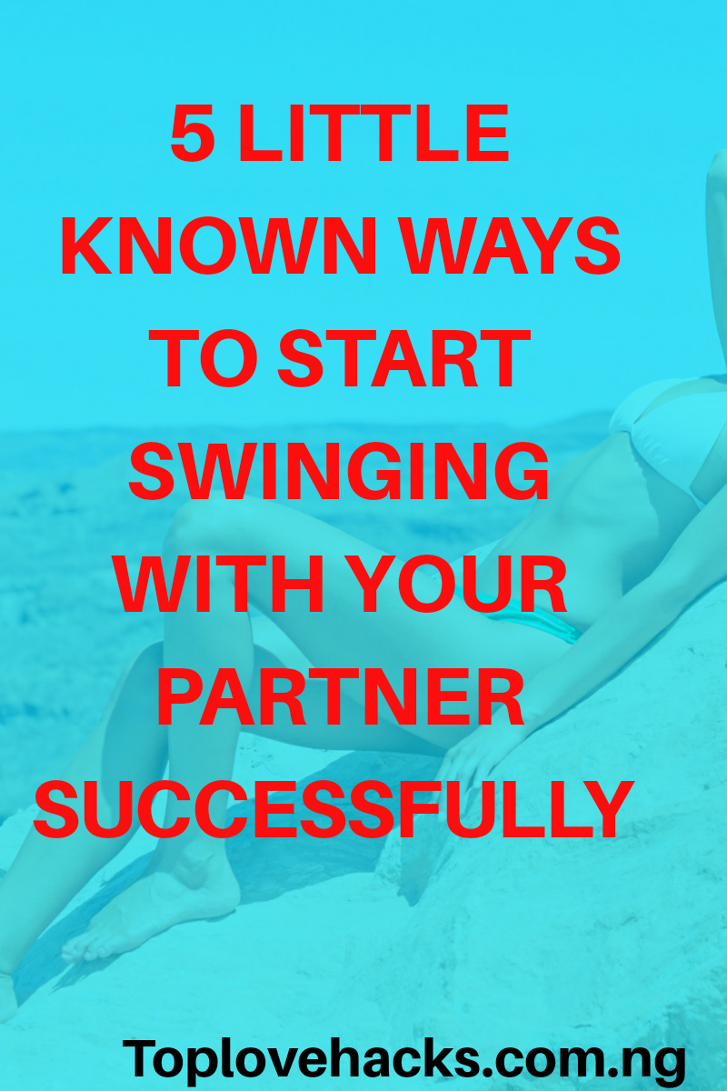 5 Little Known Ways To Start Swinging With Your Partner Successfully