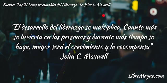 """""""El desarrollo del liderazgo se multiplica. Cuanto más se invierta en las personas y durante más tiempo se haga, mayor será el crecimiento y la recompensa"""" John C. Maxwell"""