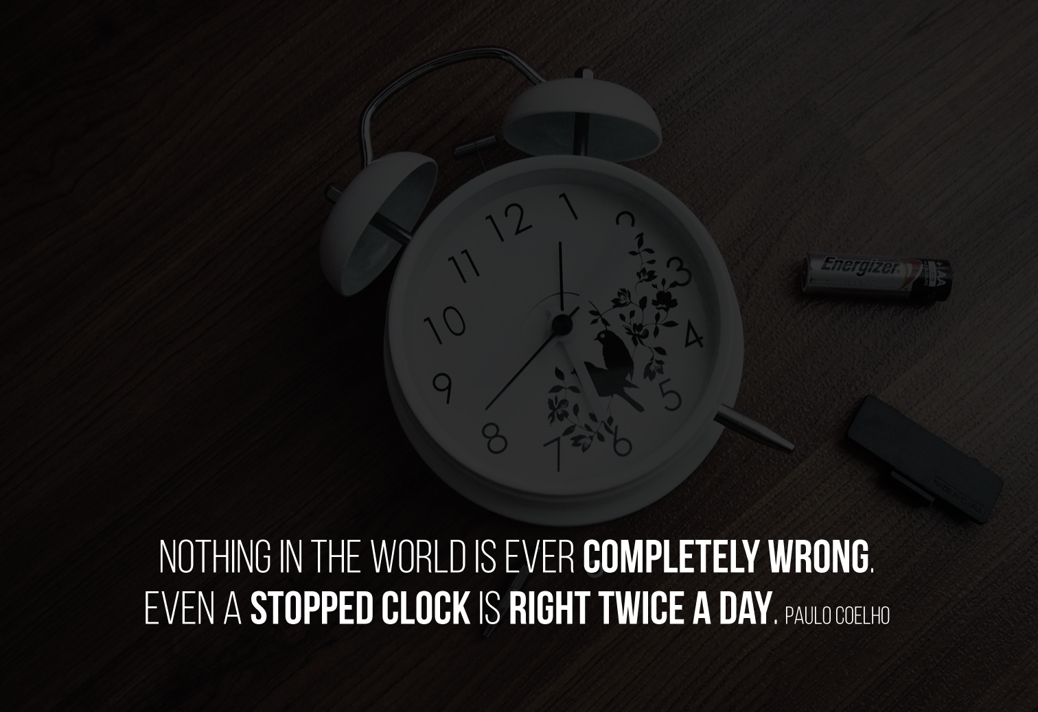 Nothing in the world is ever completely wrong. Even a stopped clock is right twice a day. Paulo Coelho