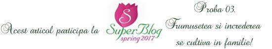 http://super-blog.eu/2017/03/06/proba-3-frumusetea-si-increderea-se-cultiva-in-familie/