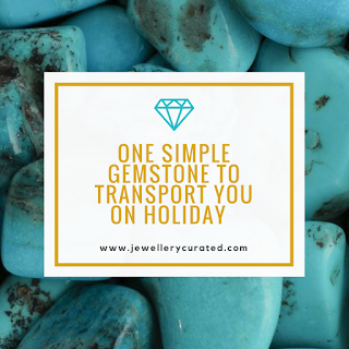 One Simple Gemstone to transport you on holiday - Turquoise - Jewellery Blog