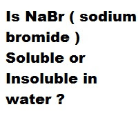 Is NaBr ( sodium bromide ) Soluble or Insoluble in water ?
