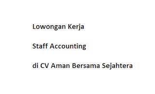 Lowongan Kerja Staff Accounting di CV Aman Bersama Sejahtera