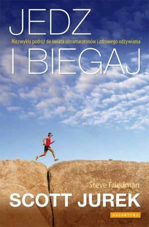 """Scott Jurek, Steve Friedman, """"Jedz i biegaj. Niezwykła podróż do świata ultramaratonów i zdrowego odżywiania"""""""