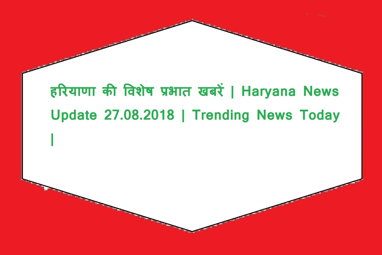 हरियाणा की विशेष प्रभात खबरें | Haryana News Update 27.08.2018 | Trending News Today