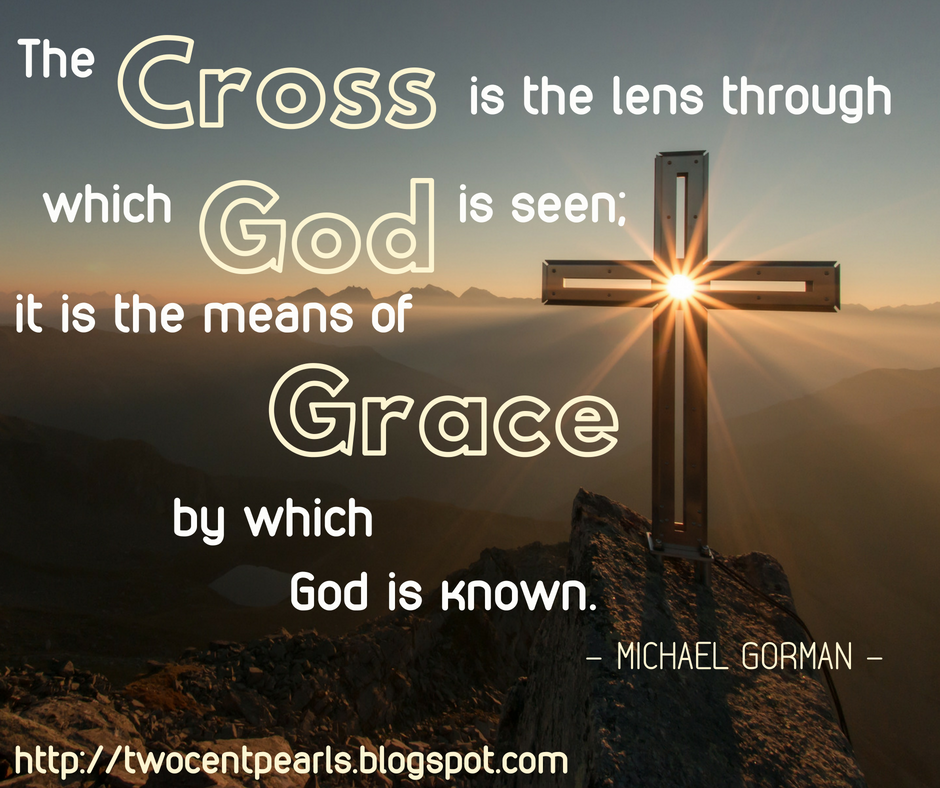 The Cross is the lens through which God is seen, it is the means of Grace by which he is known. - Michael Gorman