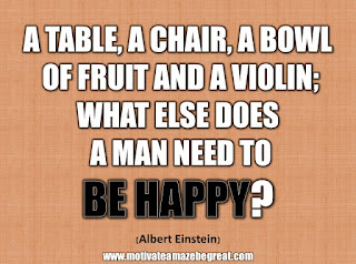 "33 Happiness Quotes To Inspire Your Day: ""A table, a chair, a bowl of fruit and a violin; what else does a man need to be happy"" - Albert Einstein"