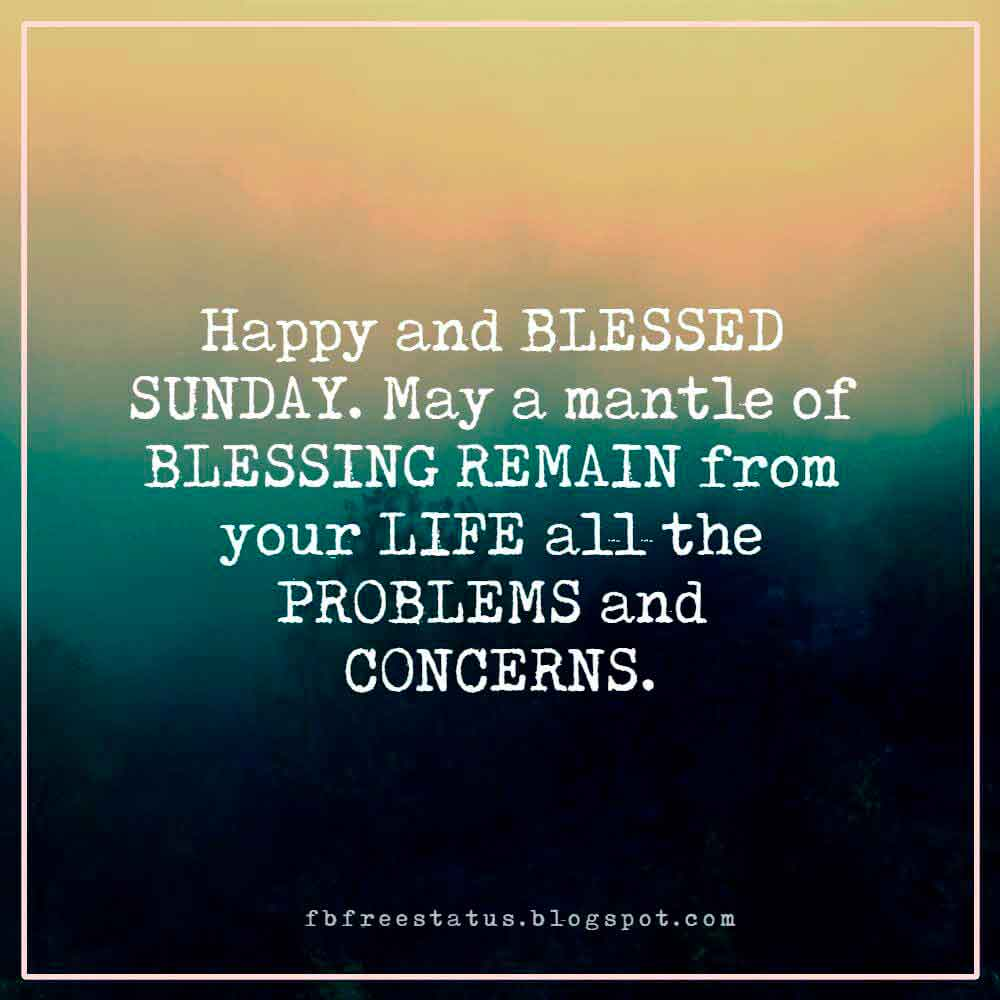 Happy and BLESSED SUNDAY. May a mantle of BLESSING REMAIN from your LIFE all the PROBLEMS and CONCERNS.