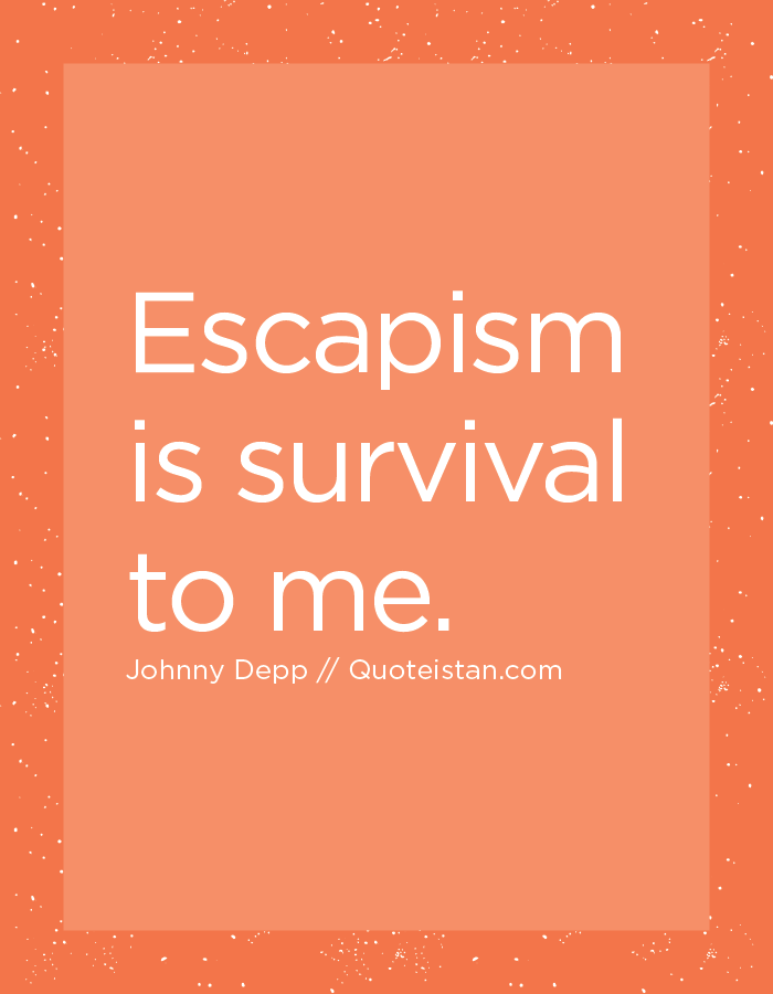Escapism is survival to me.