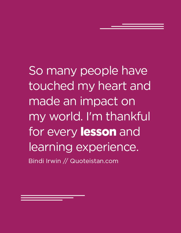 So many people have touched my heart and made an impact on my world. I'm thankful for every lesson and learning experience.