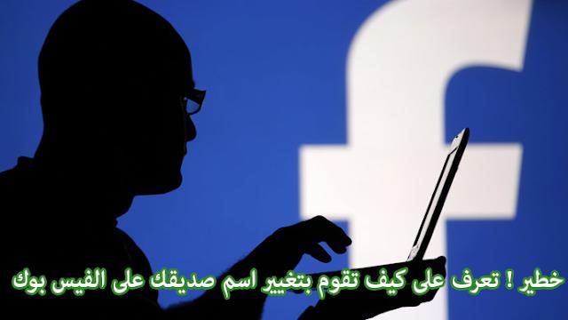 خطير ! تعرف على كيف تقوم بتغيير اسم صديقك على الفيس بوك