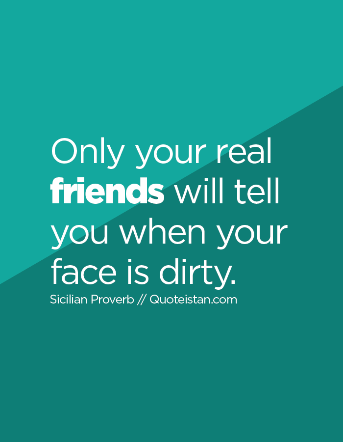 Only your real friends will tell you when your face is dirty