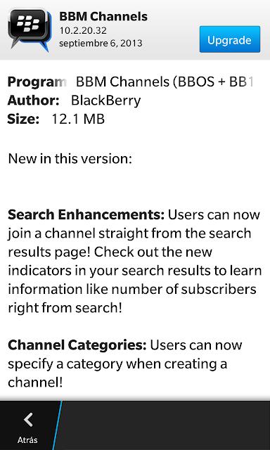 El día de hoy se a actualizado BBM Channels para BBOS y BB10 a las versiones 8.0.0.71 / 10.2.15.30 y 10.2.20.32 desde el BlackBerry Beta Zone. Lo Nuevo: Buscar Mejoras: Los usuarios ahora pueden unirse a un canal directamente desde la página de resultados de búsqueda! Echa un vistazo a los nuevos indicadores en sus resultados de búsqueda para consultar información como el número de abonados a la derecha de lo que busca! Categorías de los Canales: Los usuarios pueden especificar una categoría al crear un canal! Estadísticas mejorada de la pantalla: los dueños del canal tienen ahora más detalles