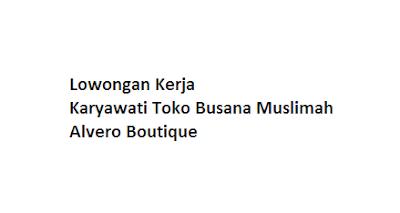 Lowongan Kerja Karyawati Toko Busana Muslimah Alvero Boutique