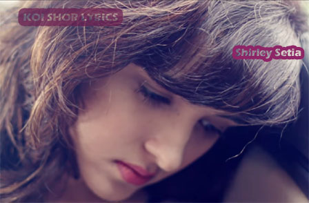 Koi Shor Lyrics - Shirley Setia