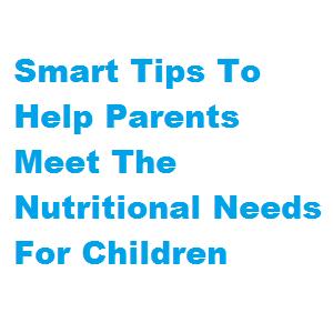 Smart Tips To Help Parents Meet The Nutritional Needs For Children Smart Tips To Help Parents Meet The Nutritional Needs For Children