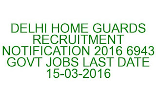 DELHI HOME GUARDS RECRUITMENT NOTIFICATION 2016 6943 GOVT JOBS LAST DATE 15-03-2016