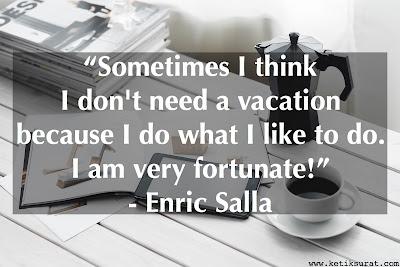Sometimes I think I don't need a vacation because I do what I like to do. I am very fortunate!