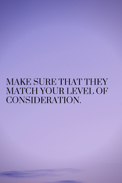 Make sure you surround yourself with people are willing to match your level of consideration.