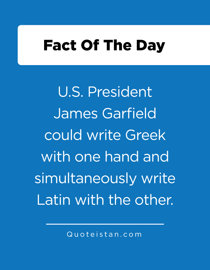 U.S. President James Garfield could write Greek with one hand and simultaneously write Latin with the other.