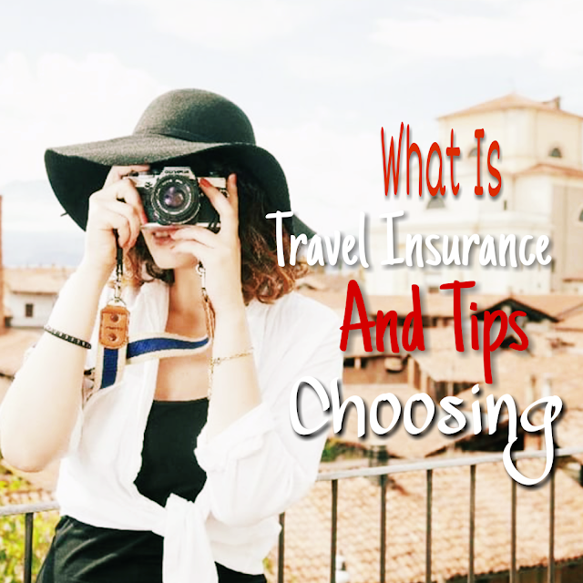 What Is Travel Insurance And Tips For Choosing Travel Insurance