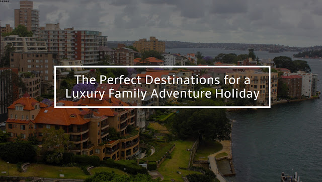 The Perfect Destinations for a Luxury Family Adventure Holiday