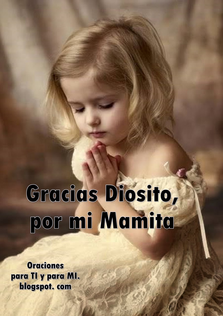 Gracias Diosito por mi Mamita, ese rayito de luz que alumbra en mi casa  y que yo quiero mucho...