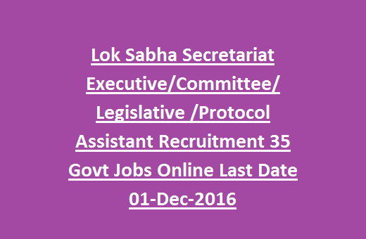 Lok Sabha Secretariat Executive, Committee, Legislative, Protocol Assistant Recruitment 35 Govt Jobs Online Last Date 01-Dec-2016