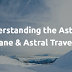 Understanding the Astral Plane and Astral Travel.