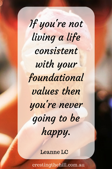 If you're not living a life consistent with your foundational values then you're never going to be happy.