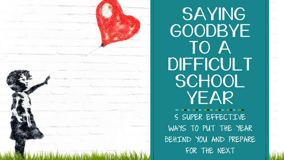 Saying Goodbye to a Difficult School Year: 5 Super Effective Ways to Put the Year Behind You and Prepare for the Next