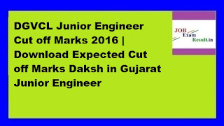DGVCL Junior Engineer Cut off Marks 2016 | Download Expected Cut off Marks Daksh in Gujarat Junior Engineer