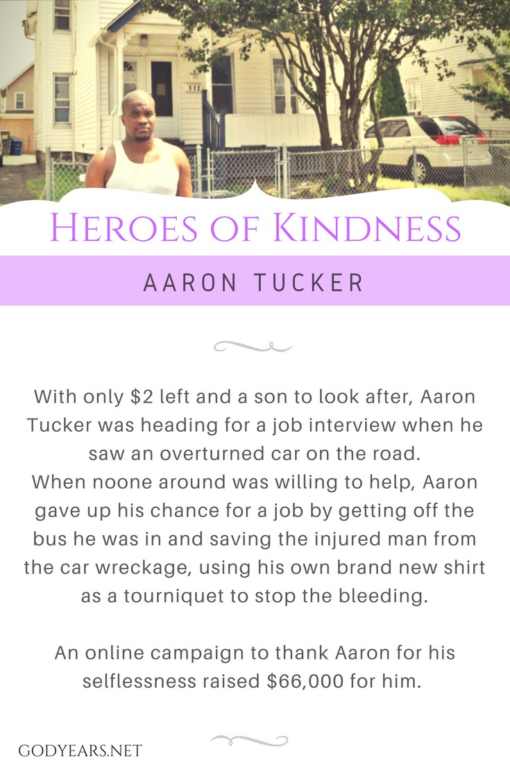 With only $2 left and a son to look after, Aaron Tucker was heading for a job interview when he saw an overturned car on the road. When noone around was willing to help, Aaron gave up his chance for a job by getting off the bus he was in and saving the injured man from the car wreckage, using his own brand new shirt as a tourniquet to stop the bleeding. An online campaign to thank Aaron for his selflessness raised $66,000 for him.