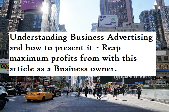 Understanding Business Advertising and how to present it - Reap maximum profits from with this article as a Business owner.