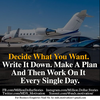 DECIDE WHAT YOU WANT. WRITE IT DOWN. MAKE A PLAN AND THEN WORK ON IT EVERY SINGLE DAY.